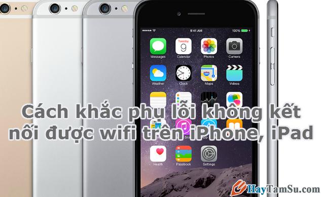 Cách khắc phụ lỗi không kết nối được wifi trên iPhone, iPad