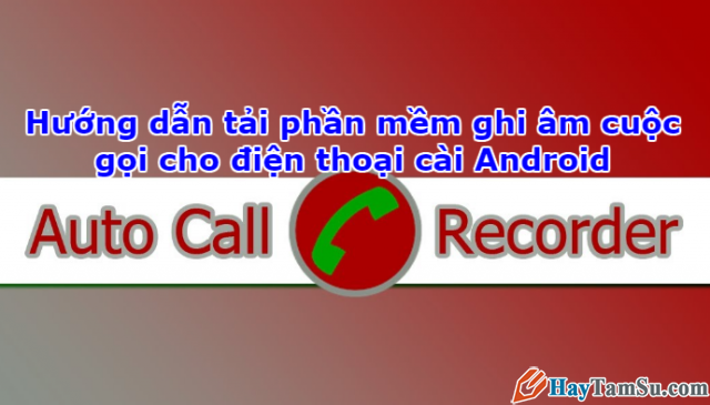 Ghi âm cuộc gọi cho Android với phần mềm Automatic Call Recorder