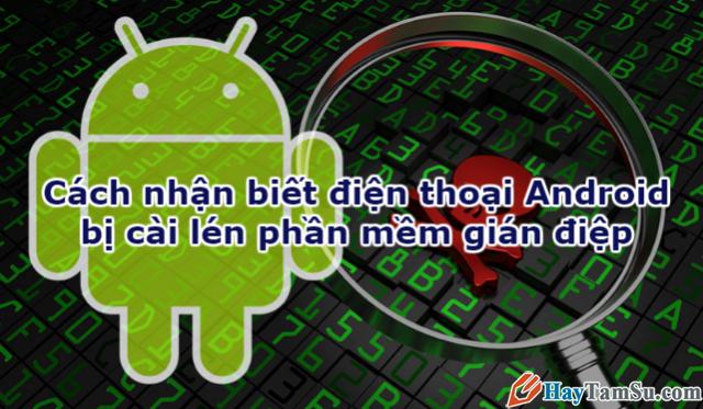 Cách nhận biết điện thoại Android bị cài lén phần mềm gián điệp