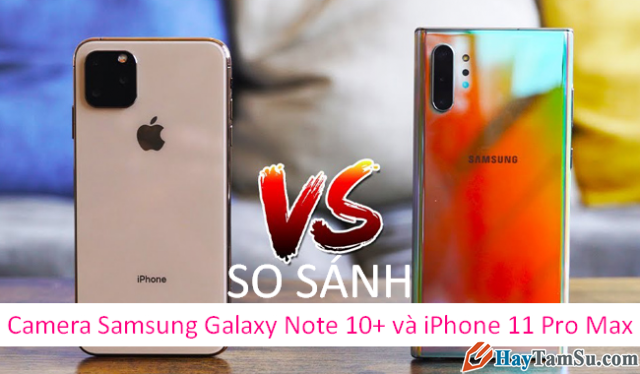 Đọ dáng Camera Samsung Galaxy Note 10+ và iPhone 11 Pro Max