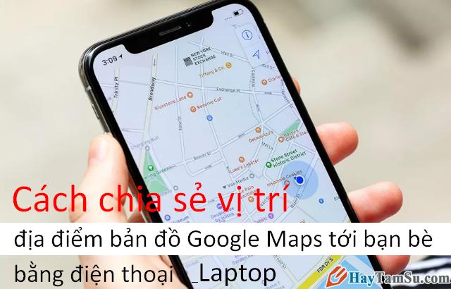 Cách Share bản đồ, vị trí, địa điểm Google Maps với bạn bè