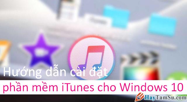 Hướng dẫn cài đặt phần mềm iTunes cho Windows 10